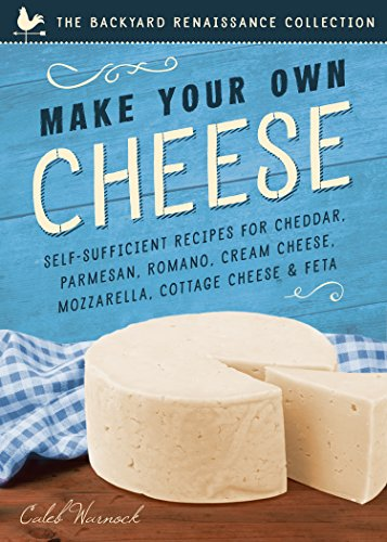 Seven Homemade Cheeses: Make Your Own Parmesan, Romano, Cream Cheese, Cheddar, Mozzarella, Cottage Cheese, and Feta (The Backyard Renaissance Collection) (How To Make Mozzarella)