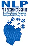 img - for NLP For Beginners Guide: Secret Neuro Linguistic Programming Techniques That Will Change Your Life (NLP, Self help, Self improvement, NLP techniques, neuro linguistic programming) book / textbook / text book
