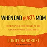 When Dad Hurts Mom: Helping Your Children Heal the Wounds of Witnessing Abuse | Lundy Bancroft