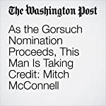 As the Gorsuch Nomination Proceeds, This Man Is Taking Credit: Mitch McConnell | Paul Kane