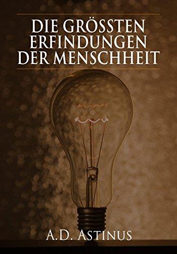 Die Neun größten Erfindungen der Menschheit: Die ganze Welt der Erfindungen - Von der Brille bis zum Automobil (German Edition) (Erfindung Der Brille)