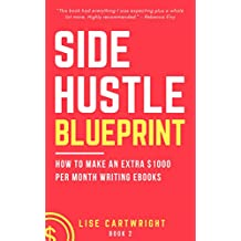 Side Hustle Blueprint: How to Make an Extra 1000 Per Month Writing eBooks!: (Book 2) (SHB Series)