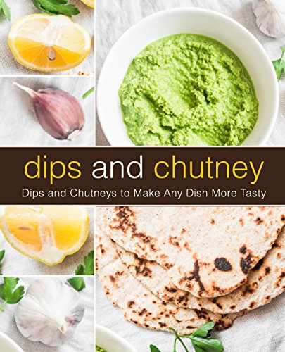Dips and Chutney: Dips and Chutneys to Make Any Dish More Tasty (2nd Edition) by BookSumo Press