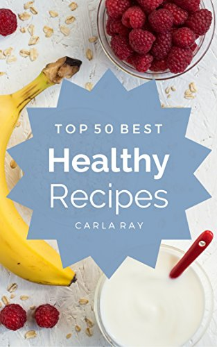 Healthy Cooking: Top 50 Best Healthy Recipes – The Quick, Easy, & Delicious Everyday Cookbook! by Carla Ray