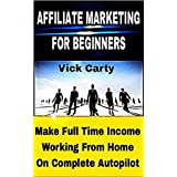 AFFILIATE MARKETING FOR BEGINNERS: Make Full Time Income Working From Home On Complete Autopilot -   Completely...