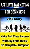AFFILIATE MARKETING FOR BEGINNERS: Make Full Time Income Working From Home On Complete Autopilot -   Completely Newbie Friendly! (Affiliate Marketing, ... List Building, Work From Home Book 1)
