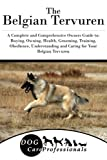 The Belgian Tervuren: A Complete and Comprehensive Owners Guide to: Buying, Owning, Health, Grooming, Training, Obedience, Understanding and Caring ... to Caring for a Dog from a Puppy to Old Age)
