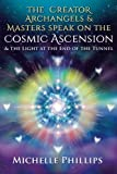 img - for The Creator Archangels & Masters Speak On The Cosmic Ascension: & The Light At The End Of The Tunnel book / textbook / text book