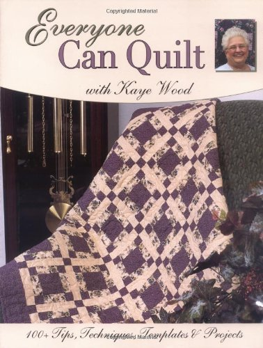 Everyone Can Quilt with Kaye Wood: 100+ Tips, Techniques, Templates & Projects