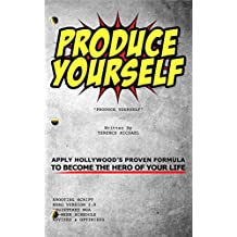 PRODUCE YOURSELF: Apply Hollywood's Proven Formula To Become The Hero Of Your Life