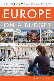 The Savvy Backpacker?s Guide to Europe on a Budget: Advice on Trip Planning, Packing, Hostels & Lodging, Transportation & More! by [Feess, James]