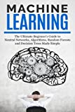 Machine Learning  Sale price. You will save 66% with this offer. Please hurry up!  The Ultimate Beginners Guide For Neural Networks, Algorithms, Random Forests and Decision Trees Made Simple  From smart bulbs to self-driving cars, intelligen...