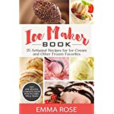 Ice Maker Book: 25 Artisanal Recipes for Ice Cream and Other Frozen Favorites