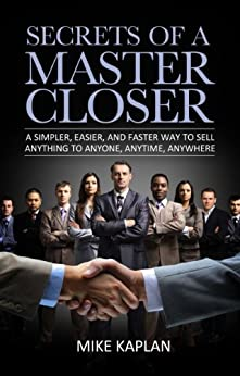 Secrets of a Master Closer: A Simpler, Easier, and Faster Way to Sell Anything to Anyone, Anytime, Anywhere: (Sales, Sales Training, Sales Book, Sales Techniques, Sales Tips, Sales Management) by [Kaplan, Mike]