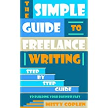The Simple Guide to Becoming a Freelance Writer: Step-By-Step Guide to Building Your Freelance Business