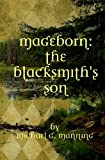 Mageborn:  The Blacksmith's Son: Mordecai's journey to master magic draws him into an ancient battle for the future of humanity.