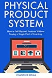 Physical Product System: How to Sell Physical Products Without Buying a Single Cent of Inventory
