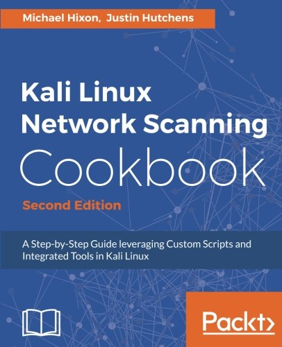 Kali Linux Network Scanning Cookbook - Second Edition: A Step-by-Step Guide leveraging Custom Scripts and Integrated Tools in Kali Linux