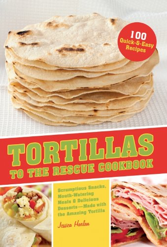 Tortillas to the Rescue: Scrumptious Snacks, Mouth-Watering Meals and Delicious Desserts--All Made with the Amazing Tortilla -