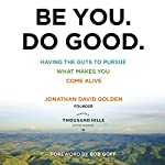 Be You. Do Good.: Having the Guts to Pursue What Makes You Come Alive | Jonathan David Golden