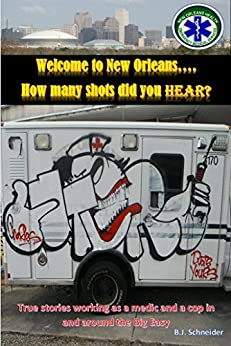 Welcome to New Orleans...How many shots did you hear?: True stories working as a medic and a cop in and around the Big Easy by [Schneider, B.J.]