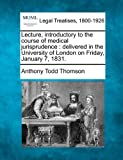 Lecture, introductory to the course of medical jurisprudence : delivered in the University of London on Friday, January 7 1831, Anthony Todd Thomson, 1240144547