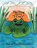 The Frog Who Said, I Can't, Sharon M. James, 1432727524