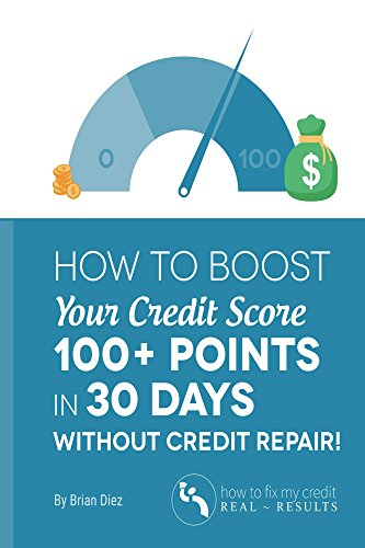 How to Boost Your Credit Score 100+ Points in 30 Days Without Credit Repair! by [Diez, Brian]