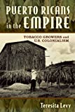 Puerto Ricans in the Empire : Tobacco Growers and U. S. Colonialism, Levy, Teresita A., 0813571324