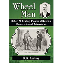Wheel Man: Robert M. Keating, Pioneer of Bicycles, Motorcycles and Automobiles