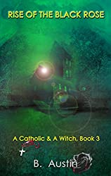 Rise of the Black Rose (A Catholic and A Witch Trilogy Book 3)