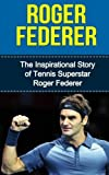 img - for Roger Federer: The Inspirational Story of Tennis Superstar Roger Federer (Roger Federer Unauthorized Biography, Switzerland, Tennis Books) by Bill Redban (2015-03-13) book / textbook / text book