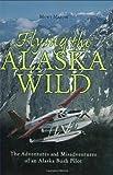 Flying the Alaska Wild: The Adventures and Misadventures of an Alaska Bush Pilot