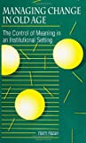 Managing Change in Old Age : The Control of Meaning in an Institutional Setting, Hazan, Haim, 0791410641