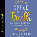 Speak the Truth: How to Bring God Back into Every Conversation | Carmen LaBerge