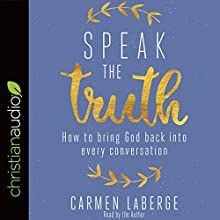 Speak the Truth: How to Bring God Back into Every Conversation Audiobook by Carmen LaBerge Narrated by Carmen LaBerge