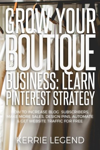 Grow Your Boutique Business: Learn Pinterest Strategy: How to Increase Blog Subscribers, Make More Sales, Design Pins, Automate & Get Website Traffic for Free