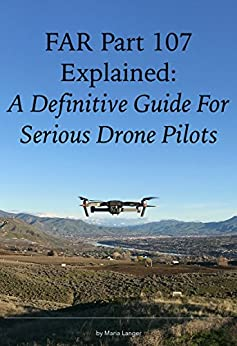 FAR Part 107 Explained: A Definitive Guide for Serious Drone Pilots (FARs Explained) by [Langer, Maria, Federal Aviation Administration]