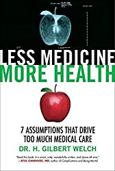 Less Medicine, More Health: 7 Assumptions That Drive Too Much Medical Care by Welch, H. Gilbert (2015) Hardcover