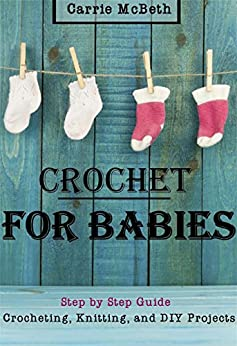 CROCHET: Crocheting For Babies, Knitting, DIY, Projects Step by Step (Sewing, Quilting, DIY Crochet, Baby Crochet, Baby Knitting, Afgahn, Patterns Guide, Scarves) by [McBeth, Carrie]