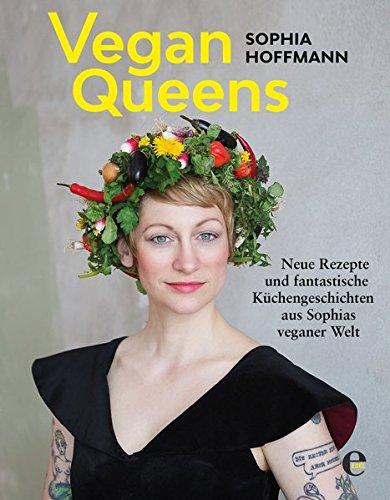 Vegan Queens: Neue Rezepte und fantastische Küchengeschichten aus Sophias veganer Welt