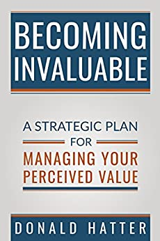 Becoming Invaluable: A Strategic Plan For Managing Your Perceived Value by [Hatter Jr., Donald]