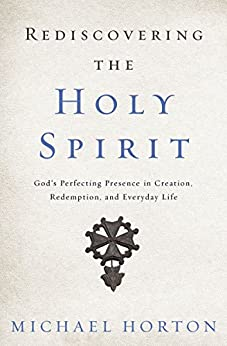 Rediscovering the Holy Spirit: God's Perfecting Presence in Creation, Redemption, and Everyday Life by [Horton, Michael]