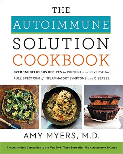 The Autoimmune Solution Cookbook: Over 150 Delicious Recipes to Prevent and Reverse the Full Spectrum of Inflammatory Symptoms and Diseases cover