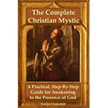 The Complete Christian Mystic: A Practical, Step-By-Step Guide for Awakening to the Presence of God