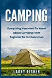 Camping: Everything You Need to Know About Camping from Beginner to Outdoorsman