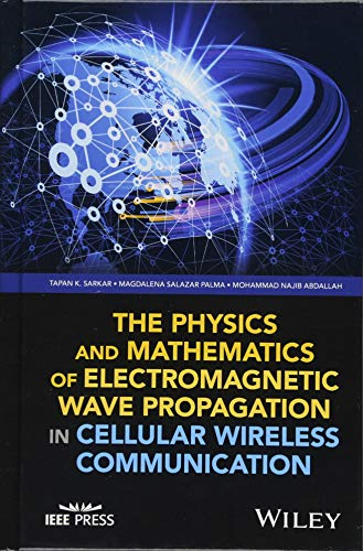 The Physics and Mathematics of Electromagnetic Wave Propagation in Cellular Wireless Communication (Wiley - IEEE)