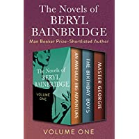 The Novels of Beryl Bainbridge Volume One: An Awfully Big Adventure, The Birthday Boys, and Master Georgie