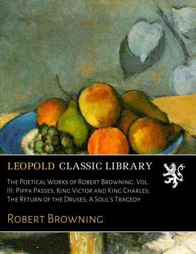 The Poetical Works of Robert Browning. Vol. III: Pippa Passes; King Victor and King Charles; The Return of the Druses; A Soul's Tragedy PDF