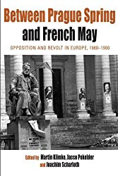 Between Prague Spring and French May: Opposition and Revolt in Europe, 1960-1980 (Protest, Culture, and Society)